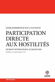 Guide interprétatif sur la notion de participation directe aux hostilités en droit international humanitaire