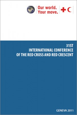 Report of the 31st International Conference of the Red Cross and Red Crescent – Including the Summary Report of the 2011 Council of Delegates