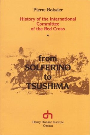 Histoire du CICR. Volume I : de Solférino à Tsoushima