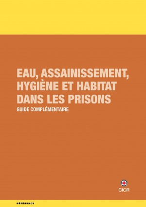 Eau, assainissement, hygiène et habitat dans les prisons : Guide complémentaire