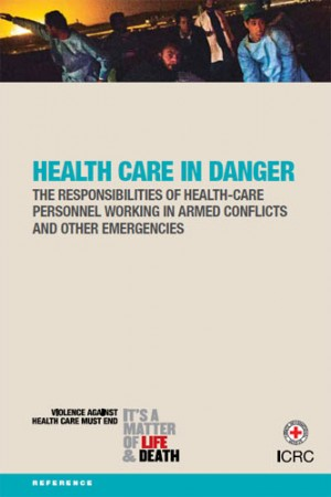 Health Care in Danger: The Responsibilities of Health-Care Personnel Working in Armed Conflicts and Other Emergencies