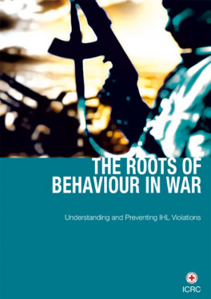 he Roots of Behaviour in War: Understanding and Preventing IHL Violations