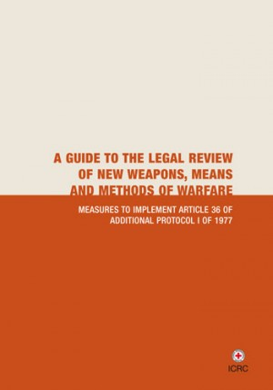 A Guide to the Legal Review of New Weapons, Means and Methods of Warfare Measures to Implement Article 36 of Additional Protocol I of 1977