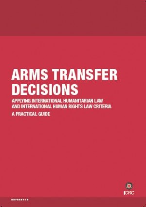 Arms Transfer Decisions: Applying International Humanitarian Law and International Human Rights Law Criteria ‒ a Practical Guide