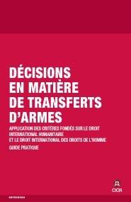 Décisions en matière de transferts d'armes. Application des critères fondés sur le droit international humanitaire et le droit international des droits de l'homme. Guide pratique