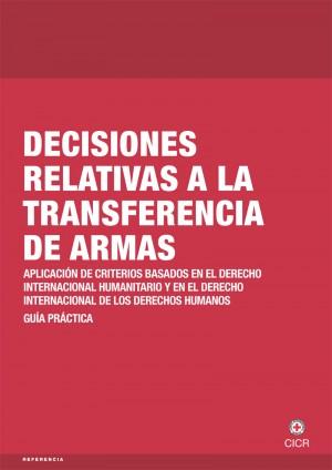 Decisiones relativas a la transferencia de armas: aplicación de los criterios basados en el derecho internacional humanitario ‒ Guía práctica