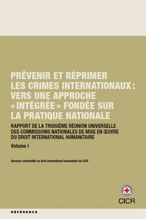 Prévenir et réprimer les crimes internationaux : vers une approche « intégrée » fondée sur la pratique nationale - Rapport de la troisième réunion universelle des Commissions nationales de mise en oeuvre du droit international humanitaire