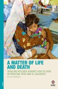 A Matter of Life and Death: Tackling Violence against Health Care in Pakistan, Peru and El Salvador