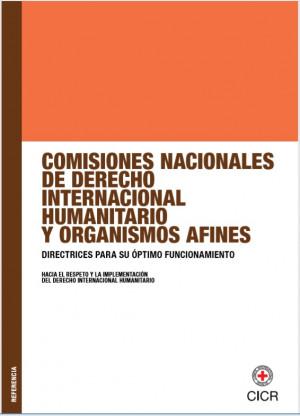 Comisiones nacionales de derecho internacional humanitario y organismos afines: directrices para su óptimo funcionamiento. Hacia el respeto y la implementación del derecho internacional humanitario.
